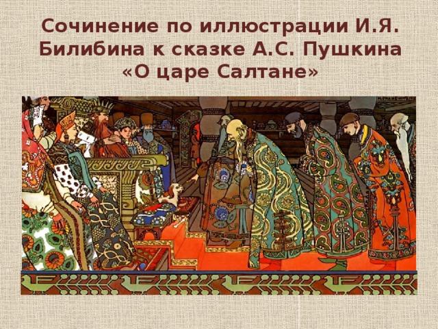 Сочинение по иллюстрации И.Я. Билибина к сказке А.С. Пушкина «О царе Салтане»