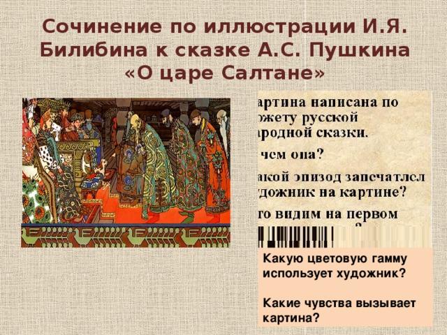 Сочинение по иллюстрации И.Я. Билибина к сказке А.С. Пушкина «О царе Салтане»   Какую цветовую гамму использует художник?  Какие чувства вызывает картина?