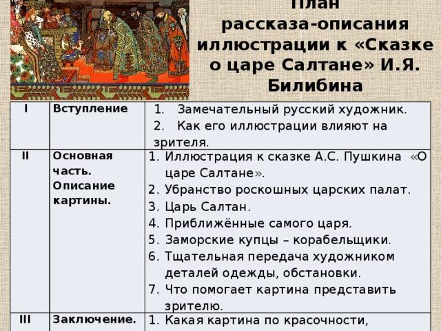План рассказа-описания иллюстрации к «Сказке о царе Салтане» И.Я. Билибина I Вступление  II 1. Замечательный русский художник. Основная часть. Описание картины.  III 2. Как его иллюстрации влияют на зрителя. Заключение.
