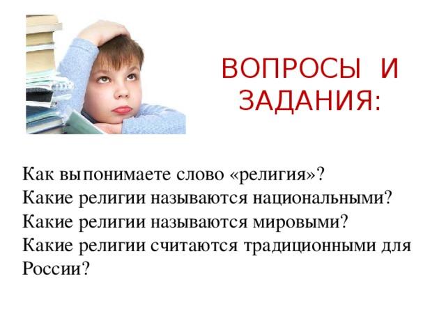 ВОПРОСЫ И ЗАДАНИЯ: Как вы  понимаете слово «религия»? Какие религии называются национальными? Какие религии называются мировыми? Какие религии считаются традиционными для России?