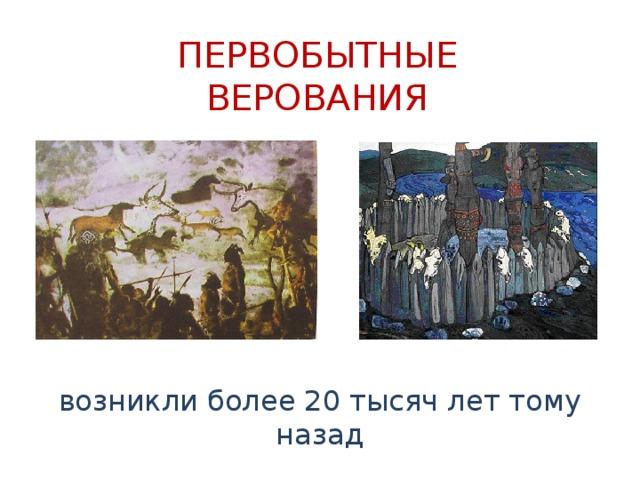 ПЕРВОБЫТНЫЕ ВЕРОВАНИЯ возникли более 20 тысяч лет тому назад