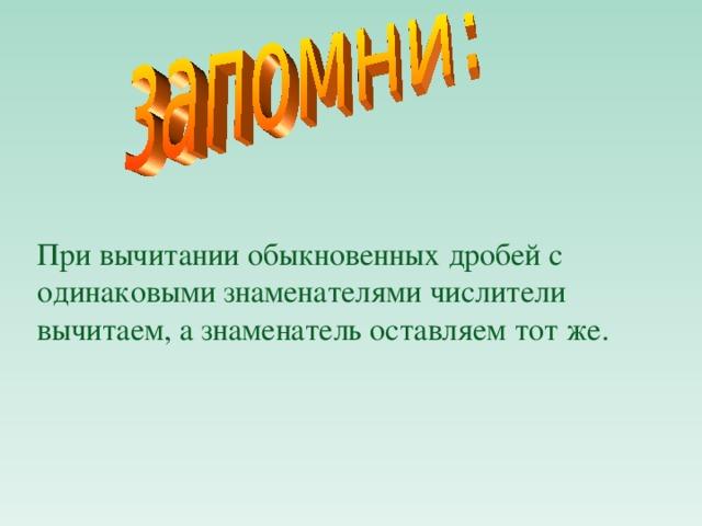 При вычитании обыкновенных дробей с одинаковыми знаменателями числители вычитаем, а знаменатель оставляем тот же.