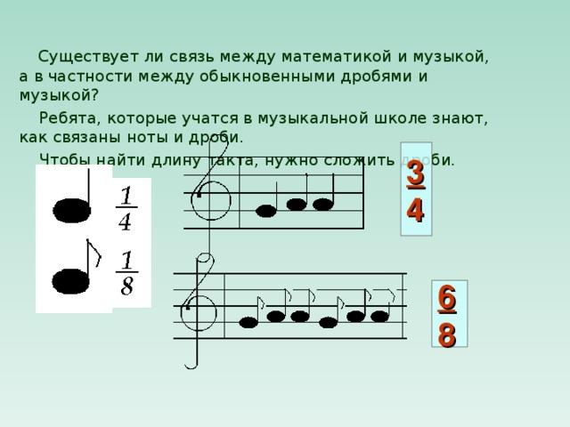 Существует ли связь между математикой и музыкой, а в частности между обыкновенными дробями и музыкой?  Ребята, которые учатся в музыкальной школе знают, как связаны ноты и дроби.  Чтобы найти длину такта, нужно сложить дроби. 3  4 6  8