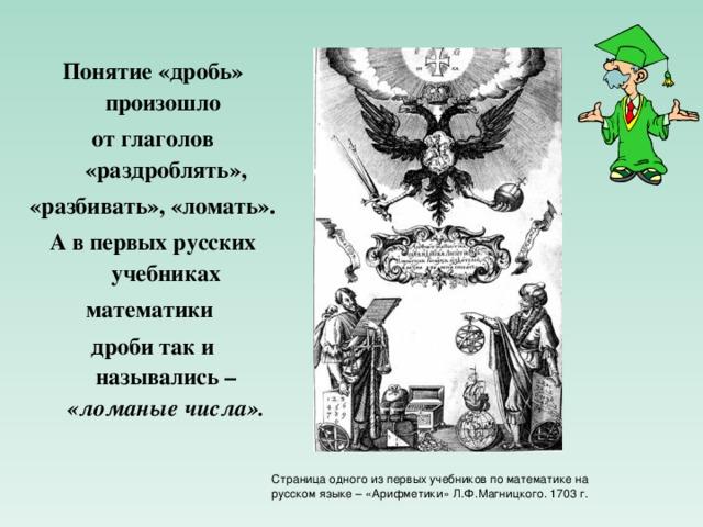 Понятие «дробь» произошло от глаголов «раздроблять», «разбивать», «ломать». А в первых русских учебниках математики дроби так и назывались – «ломаные числа». Страница одного из первых учебников по математике на русском языке – «Арифметики» Л.Ф.Магницкого. 1703 г.