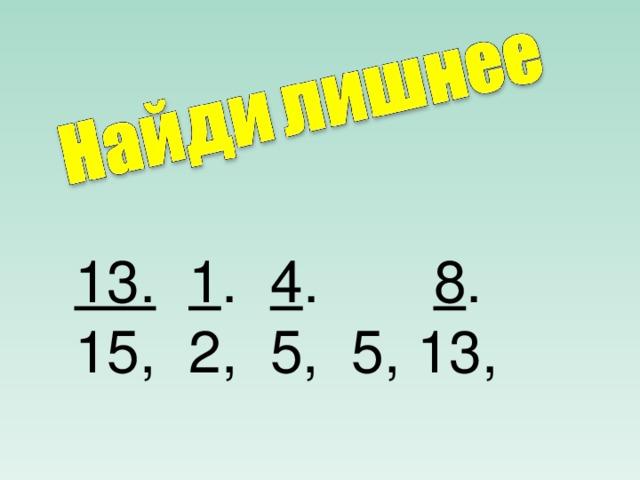 13.  1 . 4 . 8 . 15, 2, 5, 5, 13,