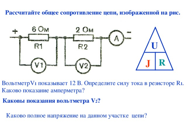 Рассчитайте общее сопротивление цепи, изображенной на рис. U J R Вольтметр V 1 показывает 12 В. Определите силу тока в резисторе R 1 . Каково показание амперметра? Каковы показания вольтметра V 2 ? Каково полное напряжение на данном участке цепи?