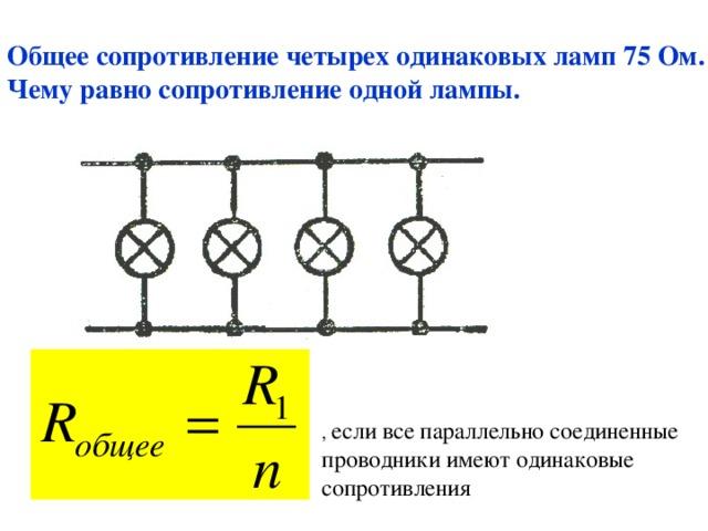 Общее сопротивление четырех одинаковых ламп 75 Ом. Чему равно сопротивление одной лампы. , если все параллельно соединенные проводники имеют одинаковые сопротивления