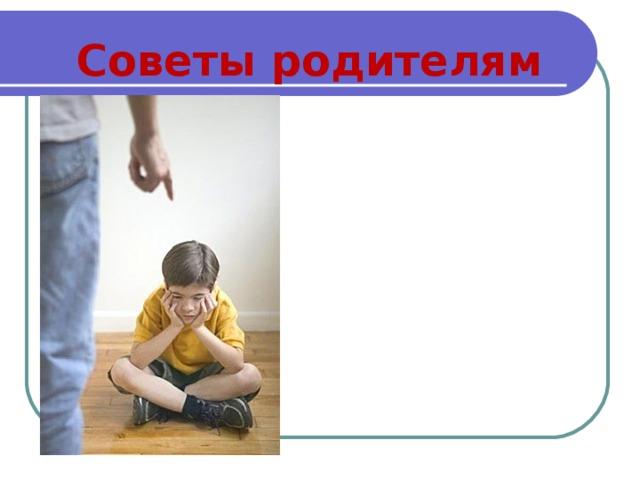 Советы родителям Никогда не называйте ребенка бестолковым и т.п. Хвалите ребенка за любой успех, пусть даже самый незначительный. Ежедневно просматривайте без нареканий тетради, дневник,  спокойно попросите объяснения по тому или иному факту, а затем спросите, чем вы можете помочь. Любите своего ребенка и вселяйте ежедневно в него уверенность. Не ругайте, а учите!