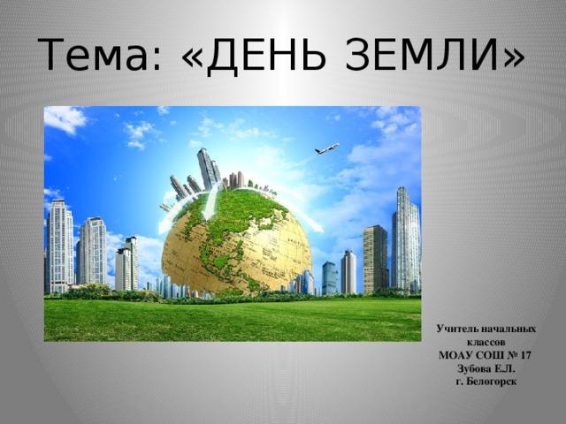 Тема: «ДЕНЬ ЗЕМЛИ» Учитель начальных классов МОАУ СОШ № 17 Зубова Е.Л. г. Белогорск