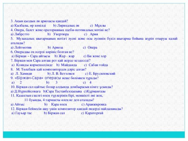 3. Ақын қыздың ән ариозасы қандай? a) Қызбалы, өр көңілді b) Лирикалық ән c) Мұңлы 4. Опера, балет және ораторияның әдеби-поэтикалық мәтіні не? a) Либретто b) Увертюра c) Ария 5. Музыкалық шығарманың негізгі әуені және осы әуеннің бүкіл шығарма бойына жүріп отыруы қалай аталады? a) Лейтмотив b) Ариоза c) Опера 6. Операдаы ең әсерлі көрініс болған не?  a) Біржан – Сара айтысы b) Жар - жар c) Би және хор 7. Біржан мен Сара алғаш рет қай жерде кездеседі?  a) Қоянды жәрмеңкесінде b) Майданда c) Сабан тойда 8. М. Төлебаев қай композиторден дәріс алған? a) Л. Хамиди b) Л. В. Бетховен c) Е. Брусиловский 9. «Біржан-Сара» операсы неше бөлімнен тұрады?  a) 2 b) 3 c) 4 10. Біржан сал қайтыс болар алдында домбырасын кімге ұсынды? a) Д.Нүрпейісоваға b)Сара Тастанбекқызына c)Құрманғазы 11. Қазақтың ежелгі өлең түрлерінің бірі, меншікті әні жоқ,  11 буынды, 4 тармақты өлең не деп аталады? a) Айтыс b) Қара өлең c) Аранжировка 12. Біржан бейнесін ашу үшін композитор қандай әндерді пайдаланады?  a) Гауһар тас b) Біржан сал c) Қараторғай