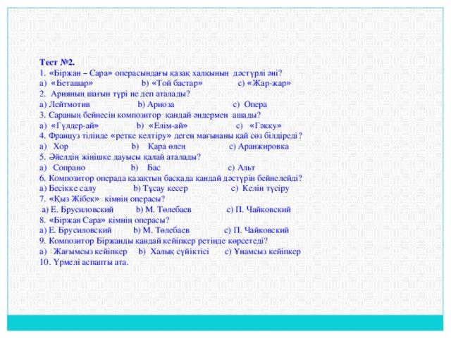Тест №2. 1. « Біржан – Сара » операсындағы қазақ халқының дәстүрлі әні? a) « Беташар » b) « Той бастар » c) « Жар-жар » 2. Арияның шағын түрі не деп аталады? a) Лейтмотив b) Ариоза c) Опера 3. Сараның бейнесін композитор қандай әндермен ашады? a) « Гүлдер-ай » b) « Елім-ай » c) « Гәкку » 4. Француз тілінде « ретке келтіру » деген мағынаны қай сөз білдіреді? a) Хор b) Қара өлең c) Аранжировка 5. Әйелдің жіңішке дауысы қалай аталады? a) Сопрано b) Бас c) Альт 6. Композитор операда қазақтың басқада қандай дәстүрін бейнелейді? a) Бесікке салу b) Тұсау кесер c) Келін түсіру 7. « Қыз Жібек » кімнің операсы?  a) Е. Брусиловский b) М. Төлебаев c) П. Чайковский 8. « Біржан Сара » кімнің операсы? a) Е. Брусиловский b) М. Төлебаев c) П. Чайковский 9. Композитор Біржанды қандай кейіпкер ретінде көрсетеді? a) Жағымсыз кейіпкер b) Халық сүйіктісі c) Ұнамсыз кейіпкер 10. Үрмелі аспапты ата.