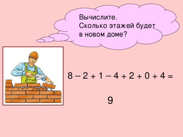Вычислите. Сколько этажей будет в новом доме? 8 – 2 + 1 – 4 + 2 + 0 + 4 = 9 11