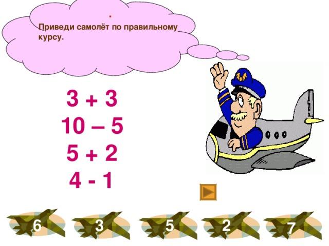 . Приведи самолёт по правильному курсу. 3 + 3 10 – 5 5 + 2 4 - 1 6 3 5 2 7