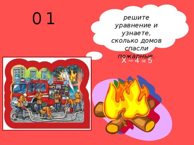 решите уравнение и узнаете, сколько домов спасли пожарные.  0 1 Х – 4 = 5