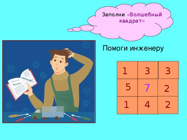 Заполни «Волшебный квадрат» Помоги инженеру 3 1 3 5 7 2 4 2 1