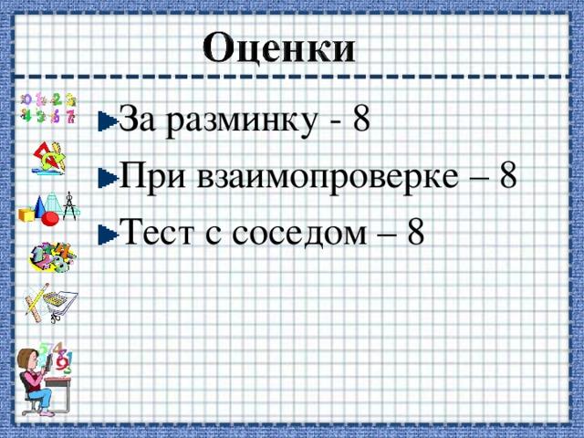 За разминку - 8 При взаимопроверке – 8 Тест с соседом – 8
