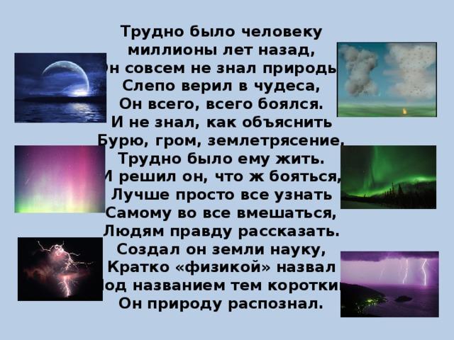 Трудно было человеку миллионы лет назад, Он совсем не знал природы, Слепо верил в чудеса, Он всего, всего боялся. И не знал, как объяснить Бурю, гром, землетрясение, Трудно было ему жить. И решил он, что ж бояться, Лучше просто все узнать Самому во все вмешаться, Людям правду рассказать. Создал он земли науку, Кратко «физикой» назвал Под названием тем коротким Он природу распознал.