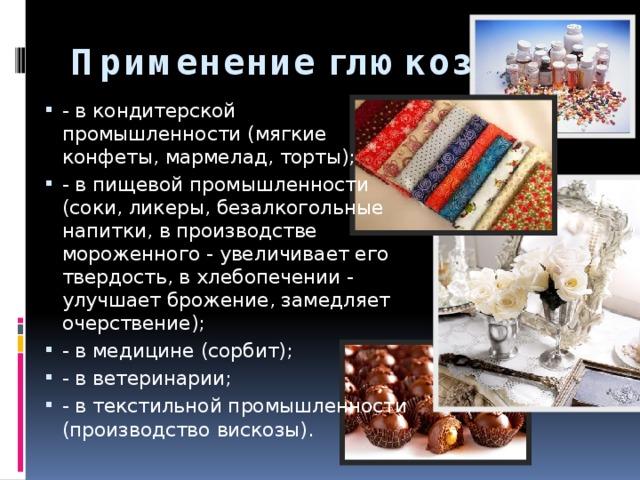 Применение глюкозы   - в кондитерской промышленности (мягкие конфеты, мармелад, торты); - в пищевой промышленности (соки, ликеры, безалкогольные напитки, в производстве мороженного - увеличивает его твердость, в хлебопечении - улучшает брожение, замедляет очерствение); - в медицине (сорбит); - в ветеринарии; - в текстильной промышленности (производство вискозы).