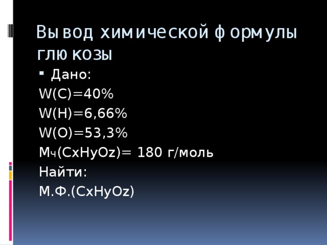 Вывод химической формулы глюкозы Дано: W(C)=40% W(H)=6,66% W(O)=53,3% M ч (CxHyOz)= 180 г/моль Найти: M.Ф.(CxHyOz)