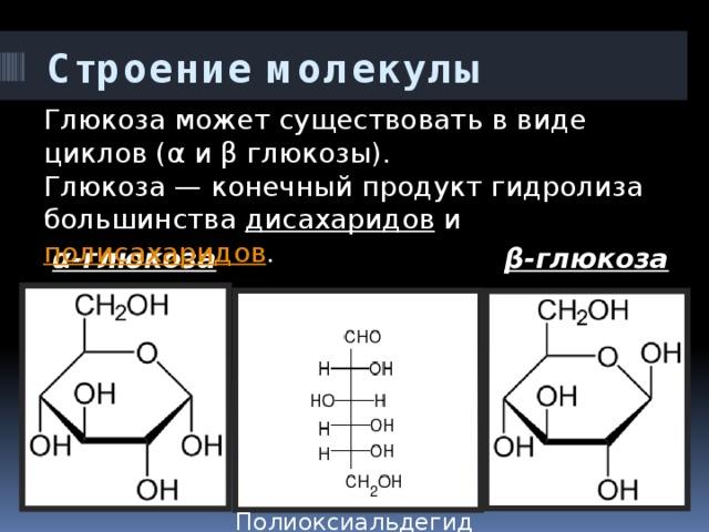 Строение молекулы Глюкоза может существовать в виде циклов (α и β глюкозы). Глюкоза— конечный продукт гидролиза большинства дисахаридов и полисахаридов . α-глюкоза β-глюкоза Полиоксиальдегид