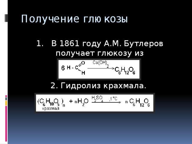 Получение глюкозы 1. В 1861 году А.М. Бутлеров получает глюкозу из формальдегида в\ 2. Гидролиз крахмала. 2. Гидролиз крахмала.