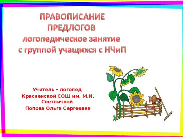 Учитель – логопед Красненской СОШ им. М.И. Светличной Попова Ольга Сергеевна