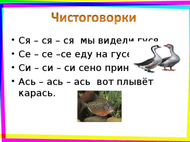Ся – ся – ся мы видели гуся. Се – се –се еду на гусе. Си – си – си сено принеси. Ась – ась – ась вот плывёт карась.