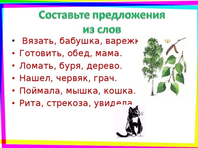 Вязать, бабушка, варежки. Готовить, обед, мама. Ломать, буря, дерево. Нашел, червяк, грач. Поймала, мышка, кошка. Рита, стрекоза, увидела.
