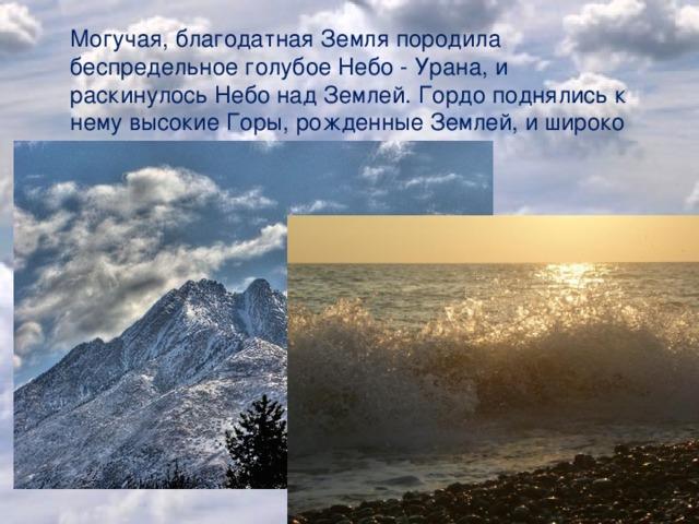 Могучая, благодатная Земля породила беспредельное голубое Небо - Урана, и раскинулось Небо над Землей. Гордо поднялись к нему высокие Горы, рожденные Землей, и широко разлилось вечно шумящее Море.