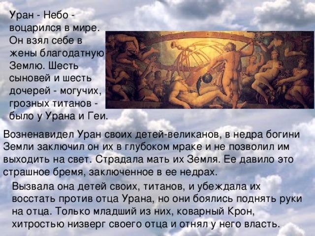 Уран - Небо - воцарился в мире. Он взял себе в жены благодатную Землю. Шесть сыновей и шесть дочерей - могучих, грозных титанов - было у Урана и Геи. Возненавидел Уран своих детей-великанов, в недра богини Земли заключил он их в глубоком мраке и не позволил им выходить на свет. Страдала мать их Земля. Ее давило это страшное бремя, заключенное в ее недрах.   Вызвала она детей своих, титанов, и убеждала их восстать против отца Урана, но они боялись поднять руки на отца. Только младший из них, коварный Крон, хитростью низверг своего отца и отнял у него власть.