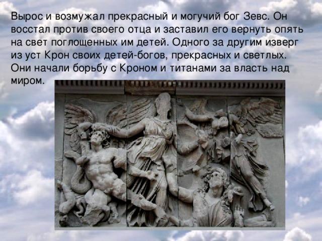 Вырос и возмужал прекрасный и могучий бог Зевс. Он восстал против своего отца и заставил его вернуть опять на свет поглощенных им детей. Одного за другим изверг из уст Крон своих детей-богов, прекрасных и светлых. Они начали борьбу с Кроном и титанами за власть над миром.