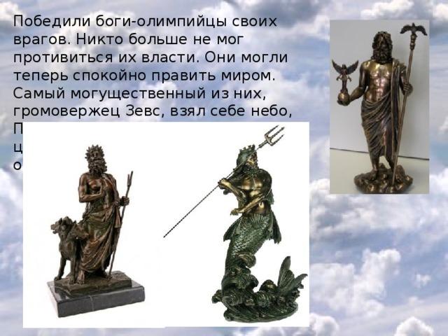 Победили боги-олимпийцы своих врагов. Никто больше не мог противиться их власти. Они могли теперь спокойно править миром. Самый могущественный из них, громовержец Зевс, взял себе небо, Посейдон - море, а Аид - подземное царство душ умерших. Земля же осталась в общем владении.
