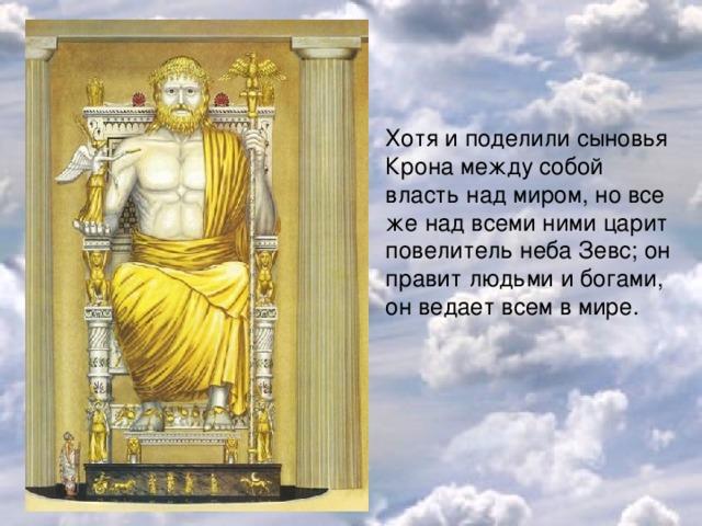 Хотя и поделили сыновья Крона между собой власть над миром, но все же над всеми ними царит повелитель неба Зевс; он правит людьми и богами, он ведает всем в мире.