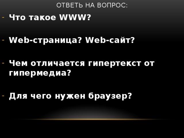 Ответь на вопрос: Что такое WWW?  Web-страница? Web-сайт?  Чем отличается гипертекст от гипермедиа?  Для чего нужен браузер?