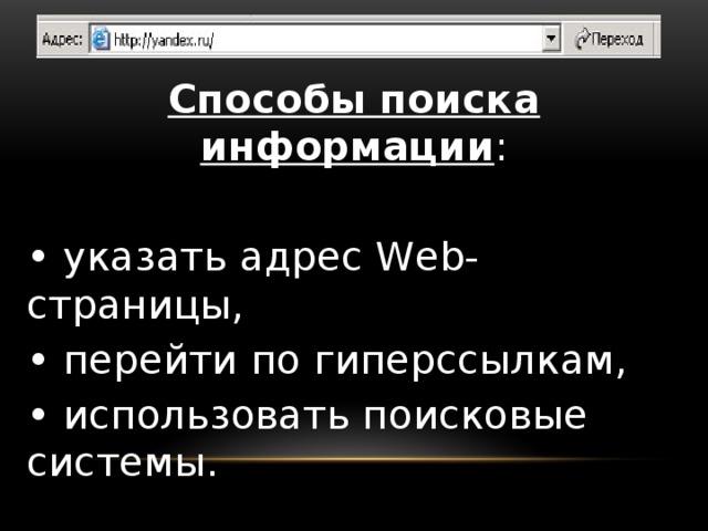 Способы поиска информации : • указать адрес Web-страницы, • перейти по гиперссылкам, • использовать поисковые системы.