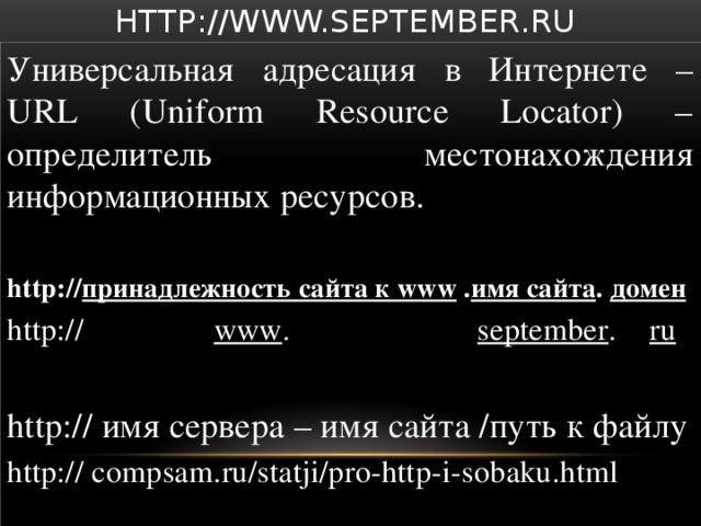 http://www.september.ru Универсальная адресация в Интернете – URL (Uniform Resource Locator) – определитель местонахождения информационных ресурсов. http:// принадлежность сайта к www . имя сайта . домен http:// www . september . ru  http:// имя сервера – имя сайта /путь к файлу http:// compsam.ru/statji/pro-http-i-sobaku.html