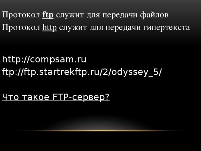 Протокол ftp  служит для передачи файлов Протокол http служит для передачи гипертекста http://compsam.ru ftp://ftp.startrekftp.ru/2/odyssey_5/ Что такое FTP-сервер?