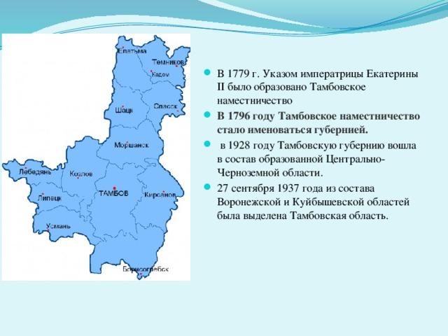 В 1779 г. Указом императрицы Екатерины II было образовано Тамбовское наместничество В 1796 году Тамбовское наместничество стало именоваться губернией.  в 1928 году Тамбовскую губернию вошла в состав образованной Центрально-Черноземной области. 27 сентября 1937 года из состава Воронежской и Куйбышевской областей была выделена Тамбовская область.