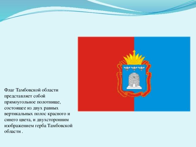 Флаг Тамбовской области представляет собой прямоугольное полотнище, состоящее из двух равных вертикальных полос красного и синего цвета, и двухсторонним изображением герба Тамбовской области.