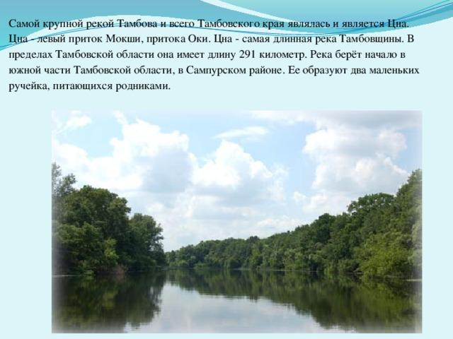 Самой крупной рекой Тамбова и всего Тамбовского края являлась и является Цна. Цна - левый приток Мокши, притока Оки. Цна - самая длинная река Тамбовщины. В пределах Тамбовской области она имеет длину 291 километр.  Рекаберёт начало в южной части Тамбовской области, в Сампурском районе. Ее образуют два маленьких ручейка, питающихся родниками.