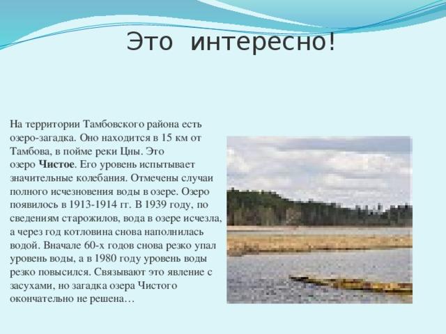 Это интересно! На территории Тамбовского района есть озеро-загадка. Оно находится в 15 км от Тамбова, в пойме реки Цны. Это озеро Чистое . Его уровень испытывает значительные колебания. Отмечены случаи полного исчезновения воды в озере. Озеро появилось в 1913-1914 гг. В 1939 году, по сведениям старожилов, вода в озере исчезла, а через год котловина снова наполнилась водой. Вначале 60-х годов снова резко упал уровень воды, а в 1980 году уровень воды резко повысился. Связывают это явление с засухами, но загадка озера Чистого окончательно не решена…