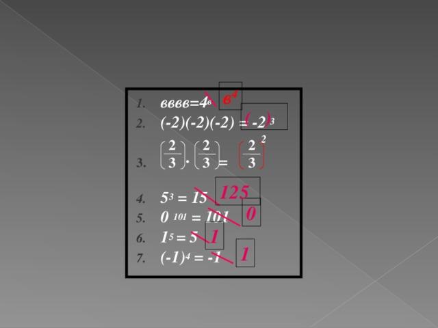 в 4 вввв=4 в (-2)(-2)(-2) = -2 3  ∙ =  5 3 = 15 0 101 = 101 1 5 = 5 (-1) 4 = -1  ( ) 2 2 3 2 3 2 3 125 0 1 1