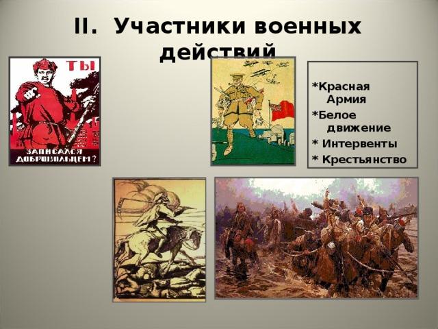 II . Участники военных действий  *Красная Армия *Белое  движение * Интервенты * Крестьянство