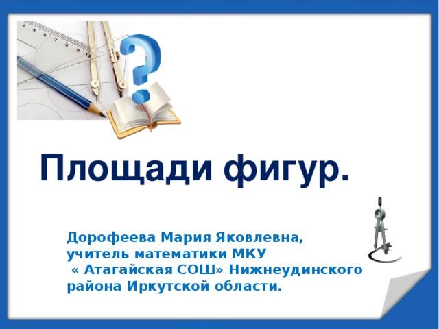 Площади фигур. Дорофеева Мария Яковлевна, учитель математики МКУ « Атагайская СОШ» Нижнеудинского района Иркутской области.