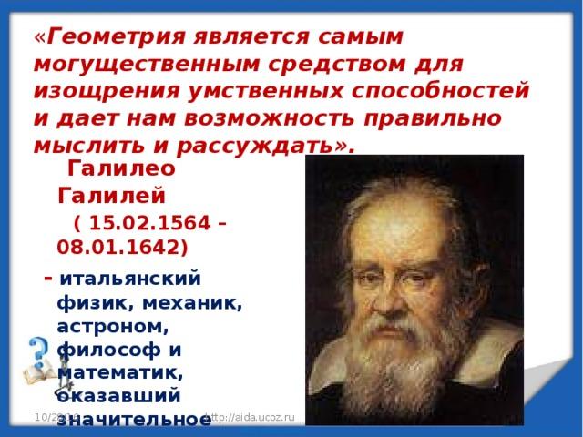 « Геометрия является самым могущественным средством для изощрения умственных способностей и дает нам возможность правильно мыслить и рассуждать».    Галилео Галилей ( 15.02.1564 – 08.01.1642)  - итальянский физик, механик, астроном, философ и математик, оказавший значительное влияние на науку своего времени. 10/28/16 http://aida.ucoz.ru