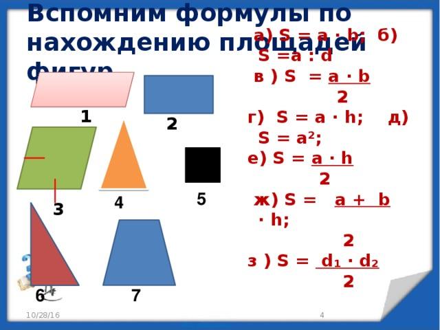 Вспомним формулы по нахождению площадей фигур.  a) S = a ∙ b; б) S =a : d  в ) S = a ∙ b  2  г) S = a ∙ h; д) S = a²;  е) S = a ∙ h  2  ж) S = a + b ∙ h;  2  з ) S = d₁ ∙ d₂   2     1 2  5 4 3 6 7  10/28/16
