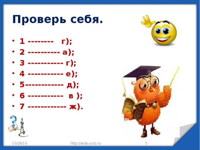Проверь себя. 1 -------- г); 2 ---------- а); 3 ----------- г); 4 ----------- е); 5------------ д); 6 ----------- в ); 7 ------------ ж). 10/28/16 http://aida.ucoz.ru