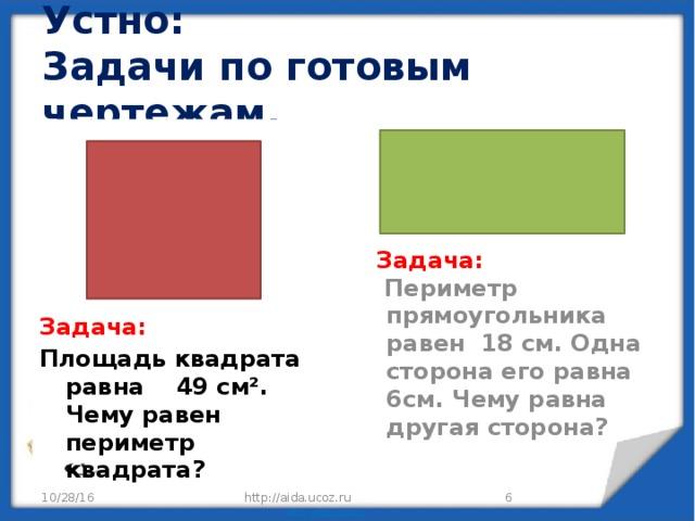 Устно:  Задачи по готовым чертежам. Задача: Площадь квадрата равна 49 см². Чему равен периметр квадрата?  Задача:  Периметр прямоугольника равен 18 см. Одна сторона его равна 6см. Чему равна другая сторона? 10/28/16 http://aida.ucoz.ru