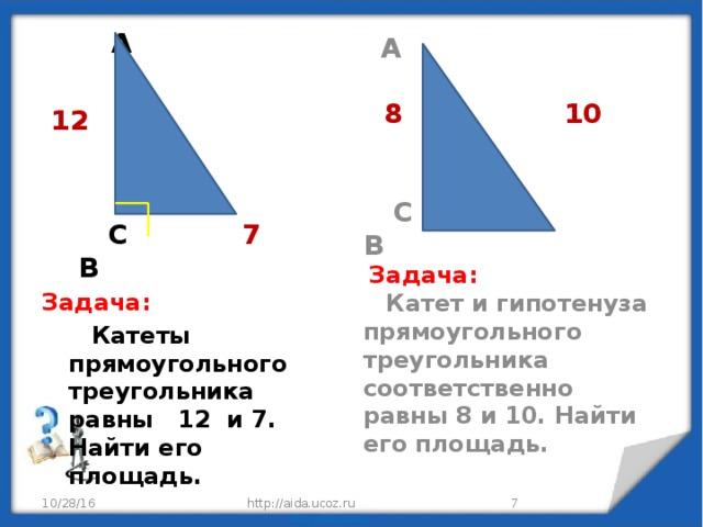 А   8 10    С В  Задача:  Катет и гипотенуза прямоугольного треугольника соответственно равны 8 и 10. Найти его площадь.  А   12    С 7 В Задача:  Катеты прямоугольного треугольника равны 12 и 7. Найти его площадь. 10/28/16 http://aida.ucoz.ru