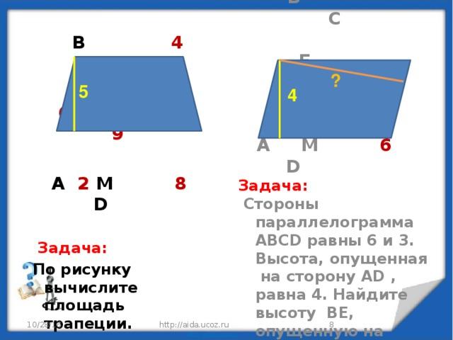 B 4 C   6 9   A 2 M 8 D   Задача:  По рисунку вычислите площадь трапеции.  B C  E  3   A M 6 D Задача:  Стороны параллелограмма АВСD равны 6 и 3. Высота, опущенная на сторону АD , равна 4. Найдите высоту BE, опущенную на сторону СD. ? 5 4  http://aida.ucoz.ru 10/28/16